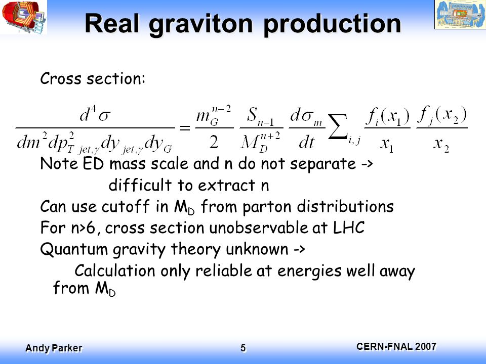 CERN-FNAL 2007 Andy Parker 6 Energy variation of cross-section Cross section ratio (10 TeV/14TeV) Need to measure to 5% to distinguish n=2,3 Need O(10) more L at 10 TeV Need luminosity to <5%