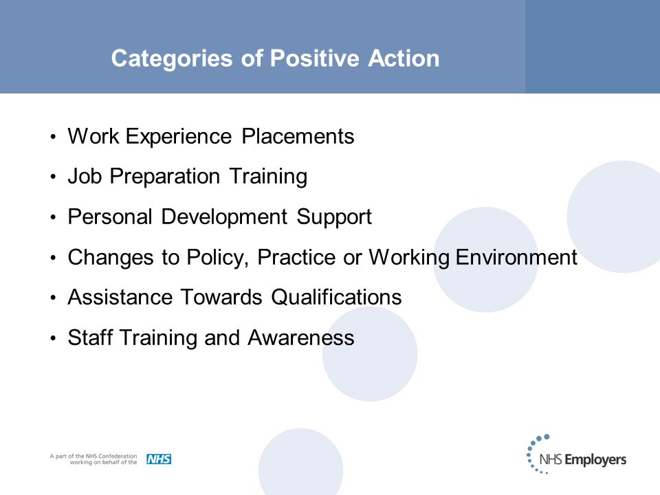 Categories of Positive Action Work Experience Placements Job Preparation Training Personal Development Support Changes to Policy, Practice or Working Environment Assistance Towards Qualifications Staff Training and Awareness