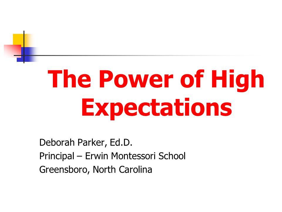 The Power of High Expectations Deborah Parker, Ed.D. Principal – Erwin Montessori School Greensboro, North Carolina