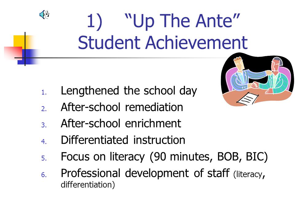"""1) """"Up The Ante"""" Student Achievement 1. Lengthened the school day 2. After-school remediation 3. After-school enrichment 4. Differentiated instruction"""