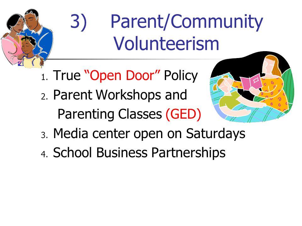 "3) Parent/Community Volunteerism 1. True ""Open Door"" Policy 2. Parent Workshops and Parenting Classes (GED) 3. Media center open on Saturdays 4. Schoo"