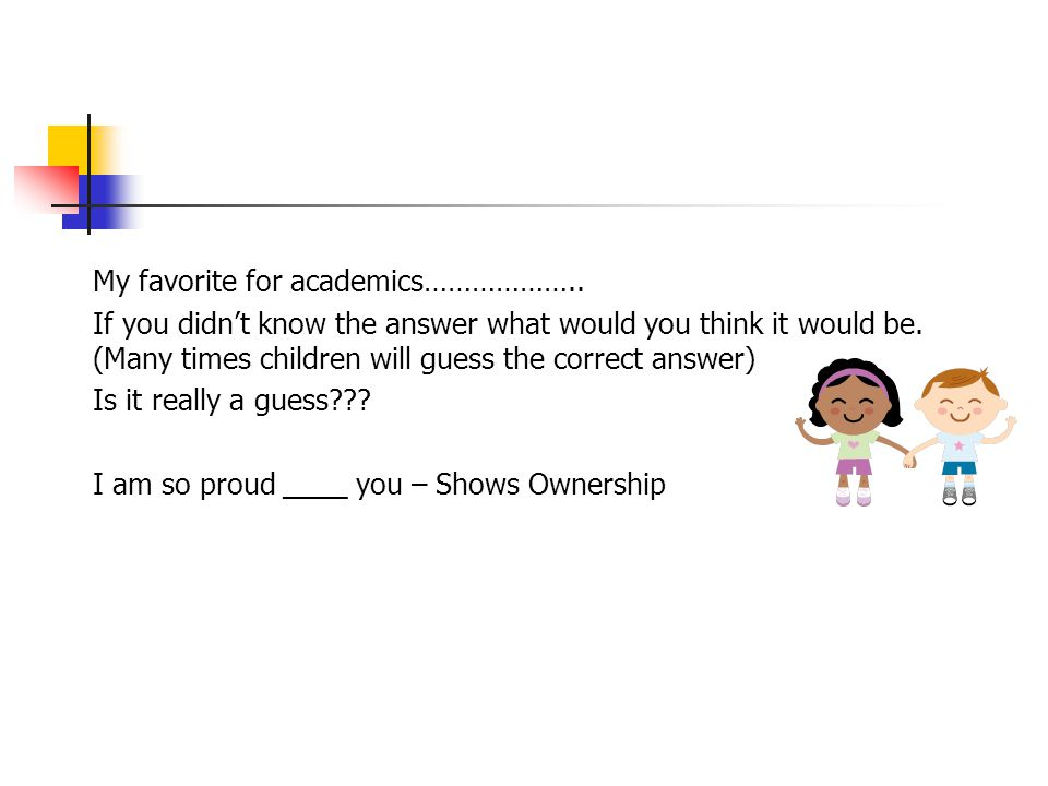 My favorite for academics……………….. If you didn't know the answer what would you think it would be. (Many times children will guess the correct answer)