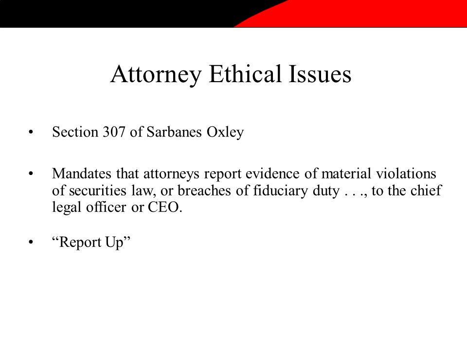 Attorney Ethical Issues Section 307 of Sarbanes Oxley Mandates that attorneys report evidence of material violations of securities law, or breaches of fiduciary duty..., to the chief legal officer or CEO.