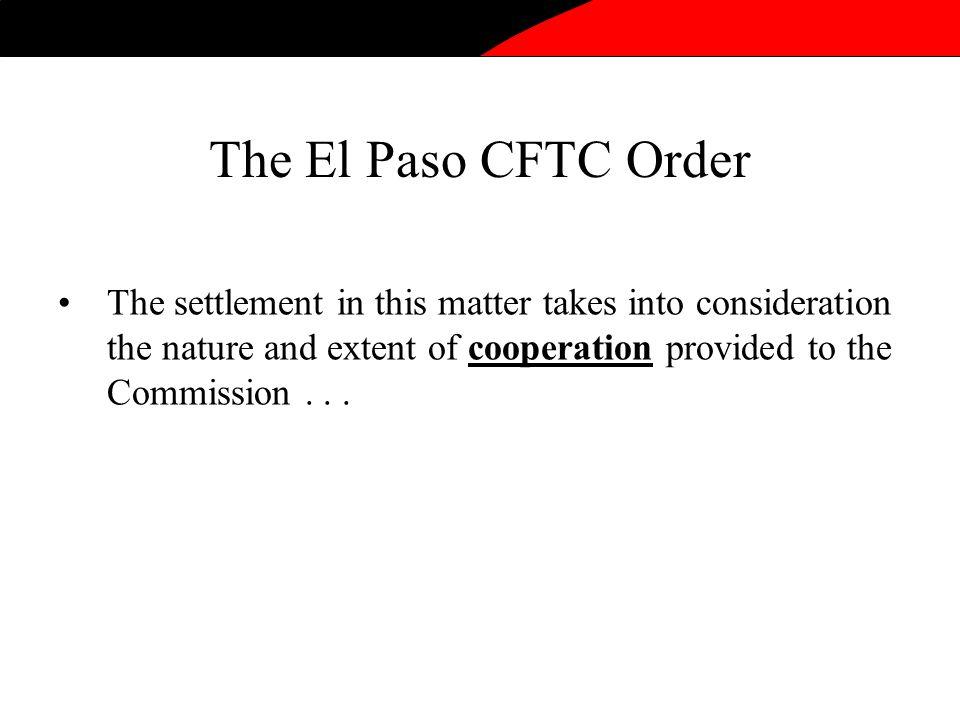 The El Paso CFTC Order The settlement in this matter takes into consideration the nature and extent of cooperation provided to the Commission...