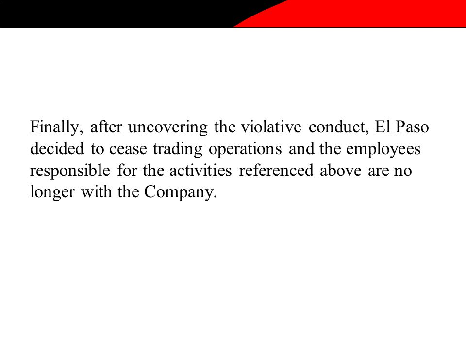 Finally, after uncovering the violative conduct, El Paso decided to cease trading operations and the employees responsible for the activities referenced above are no longer with the Company.