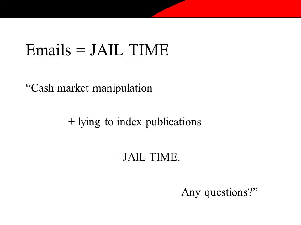 Cash market manipulation Emails = JAIL TIME + lying to index publications = JAIL TIME.