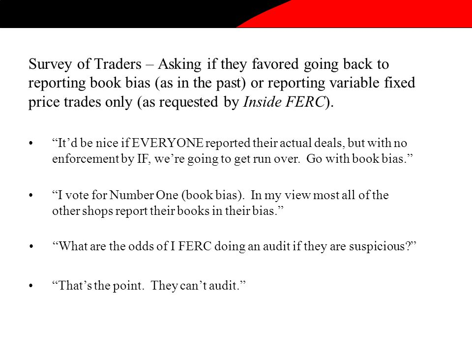 Survey of Traders – Asking if they favored going back to reporting book bias (as in the past) or reporting variable fixed price trades only (as requested by Inside FERC).