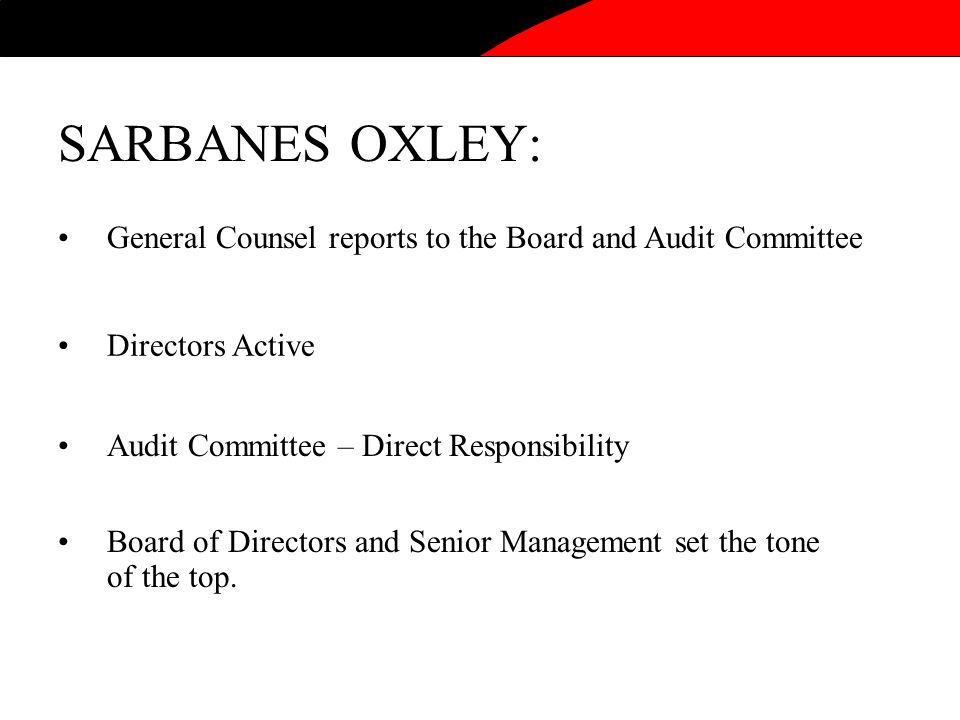 SARBANES OXLEY: General Counsel reports to the Board and Audit Committee Directors Active Audit Committee – Direct Responsibility Board of Directors and Senior Management set the tone of the top.