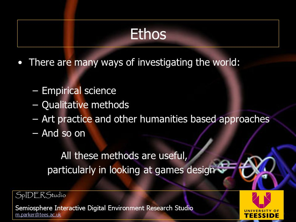 Ethos There are many ways of investigating the world: –Empirical science –Qualitative methods –Art practice and other humanities based approaches –And so on All these methods are useful, particularly in looking at games design SpIDERStudio Semiosphere Interactive Digital Environment Research Studio m.parker@tees.ac.uk m.parker@tees.ac.uk
