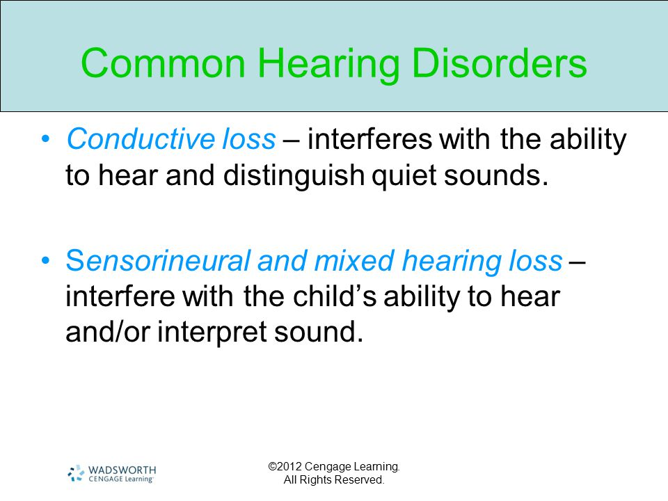 ©2012 Cengage Learning. All Rights Reserved. Common Hearing Disorders Conductive loss – interferes with the ability to hear and distinguish quiet soun