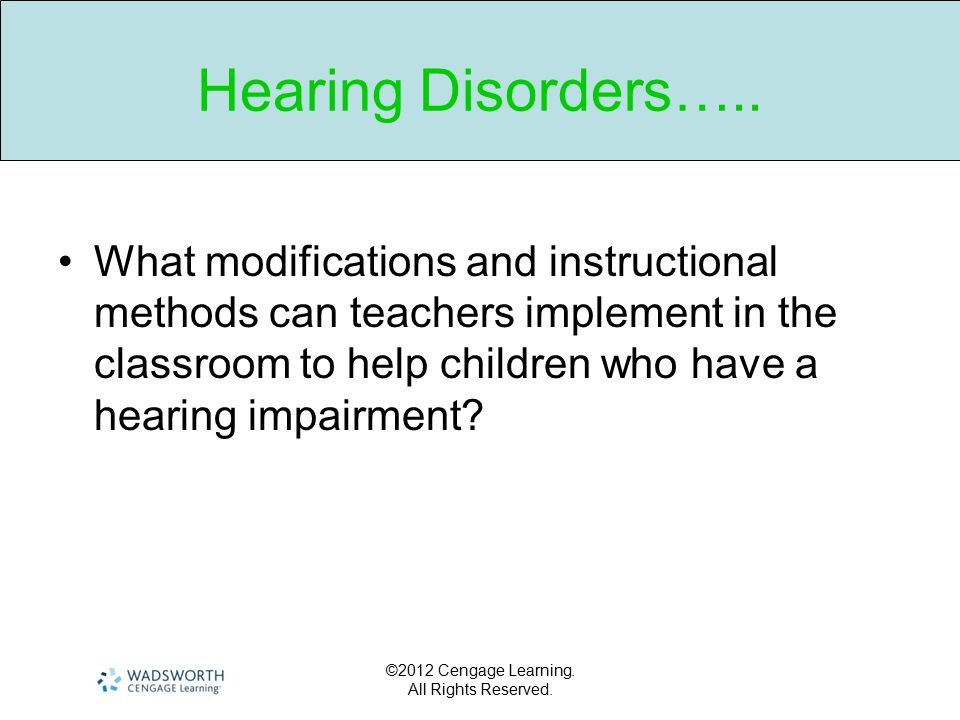 ©2012 Cengage Learning. All Rights Reserved. Hearing Disorders….. What modifications and instructional methods can teachers implement in the classroom
