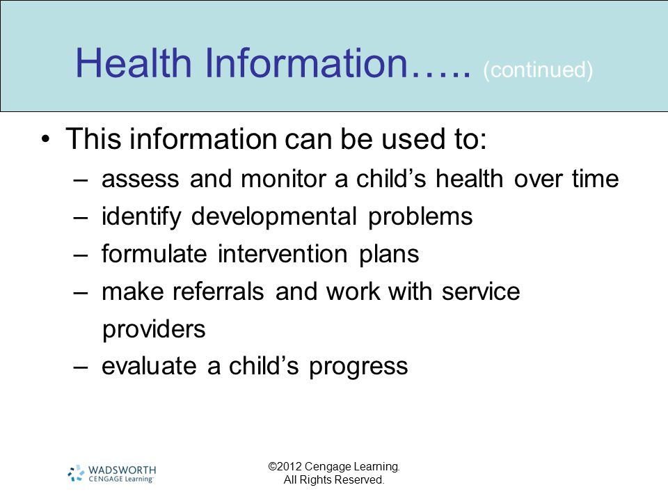 ©2012 Cengage Learning. All Rights Reserved. Health Information….. (continued) This information can be used to: – assess and monitor a child's health