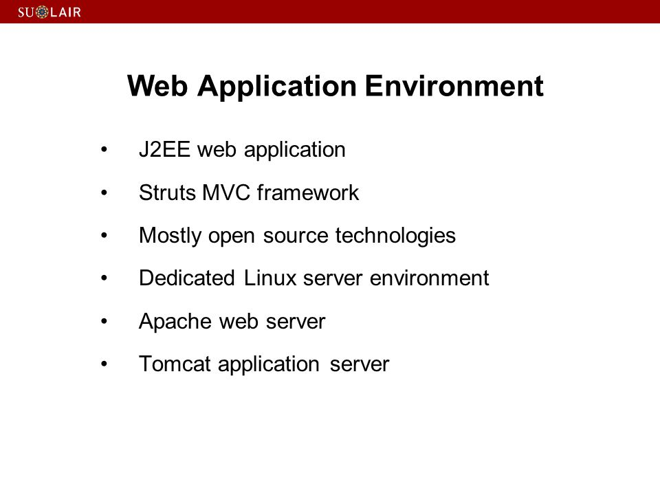 Web Application Environment J2EE web application Struts MVC framework Mostly open source technologies Dedicated Linux server environment Apache web server Tomcat application server
