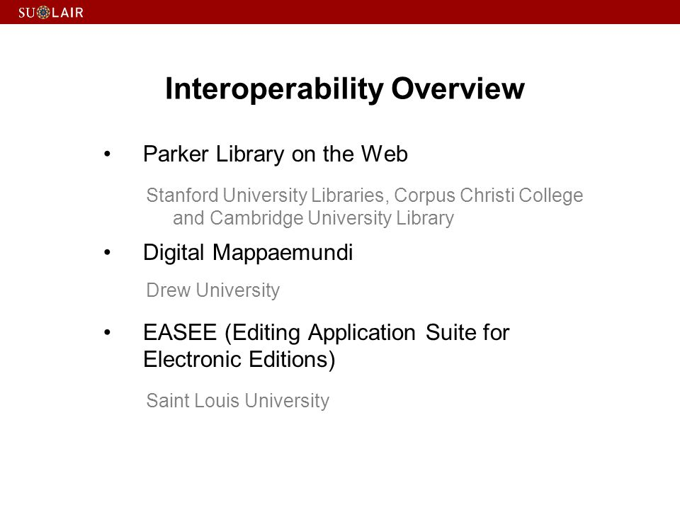Interoperability Overview Parker Library on the Web Stanford University Libraries, Corpus Christi College and Cambridge University Library Digital Mappaemundi Drew University EASEE (Editing Application Suite for Electronic Editions) Saint Louis University