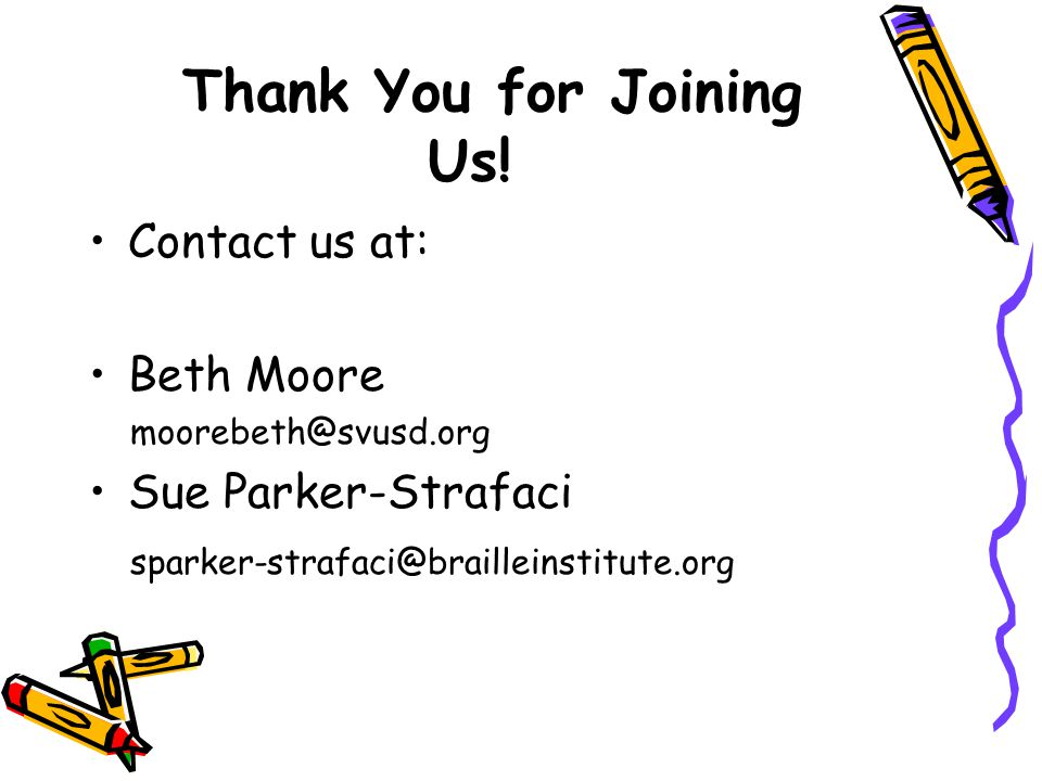 Thank You for Joining Us! Contact us at: Beth Moore moorebeth@svusd.org Sue Parker-Strafaci sparker-strafaci@brailleinstitute.org