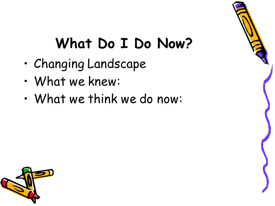 What Do I Do Now? Changing Landscape What we knew: What we think we do now: