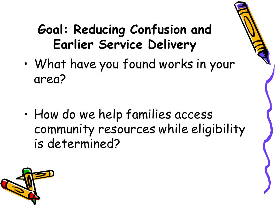 Goal: Reducing Confusion and Earlier Service Delivery What have you found works in your area? How do we help families access community resources while