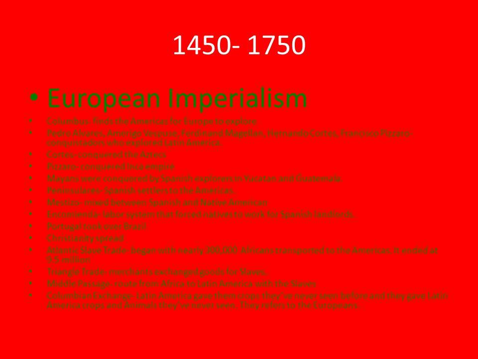 1450- 1750 European Imperialism Columbus- finds the Americas for Europe to explore Pedro Alvares, Amerigo Vespuse, Ferdinand Magellan, Hernando Cortes, Francisco Pizzaro- conquistadors who explored Latin America.