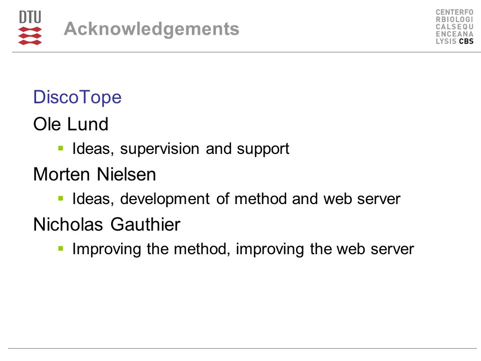 Acknowledgements DiscoTope Ole Lund  Ideas, supervision and support Morten Nielsen  Ideas, development of method and web server Nicholas Gauthier  Improving the method, improving the web server