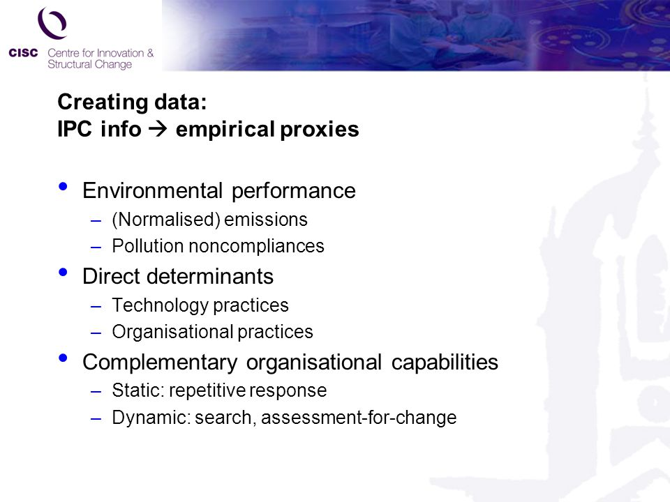 Creating data: IPC info  empirical proxies Environmental performance –(Normalised) emissions –Pollution noncompliances Direct determinants –Technology practices –Organisational practices Complementary organisational capabilities –Static: repetitive response –Dynamic: search, assessment-for-change