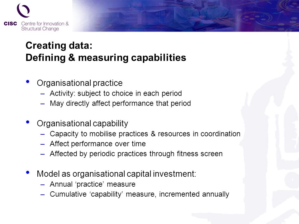 Creating data: Defining & measuring capabilities Organisational practice –Activity: subject to choice in each period –May directly affect performance