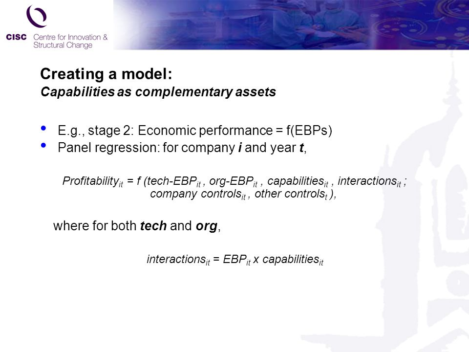 Creating a model: Capabilities as complementary assets E.g., stage 2: Economic performance = f(EBPs) Panel regression: for company i and year t, Profitability it = f (tech-EBP it, org-EBP it, capabilities it, interactions it ; company controls it, other controls t ), where for both tech and org, interactions it = EBP it x capabilities it