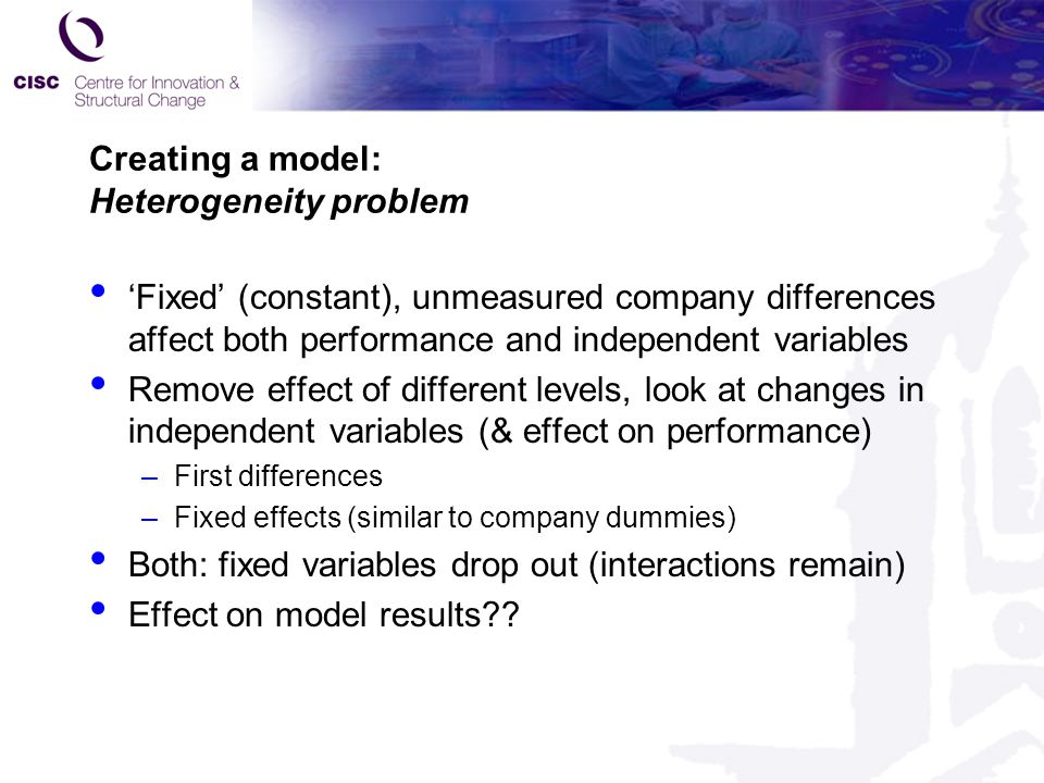 Creating a model: Heterogeneity problem 'Fixed' (constant), unmeasured company differences affect both performance and independent variables Remove effect of different levels, look at changes in independent variables (& effect on performance) –First differences –Fixed effects (similar to company dummies) Both: fixed variables drop out (interactions remain) Effect on model results