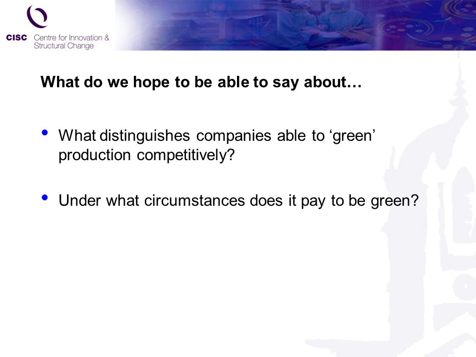 What do we hope to be able to say about… What distinguishes companies able to 'green' production competitively? Under what circumstances does it pay t