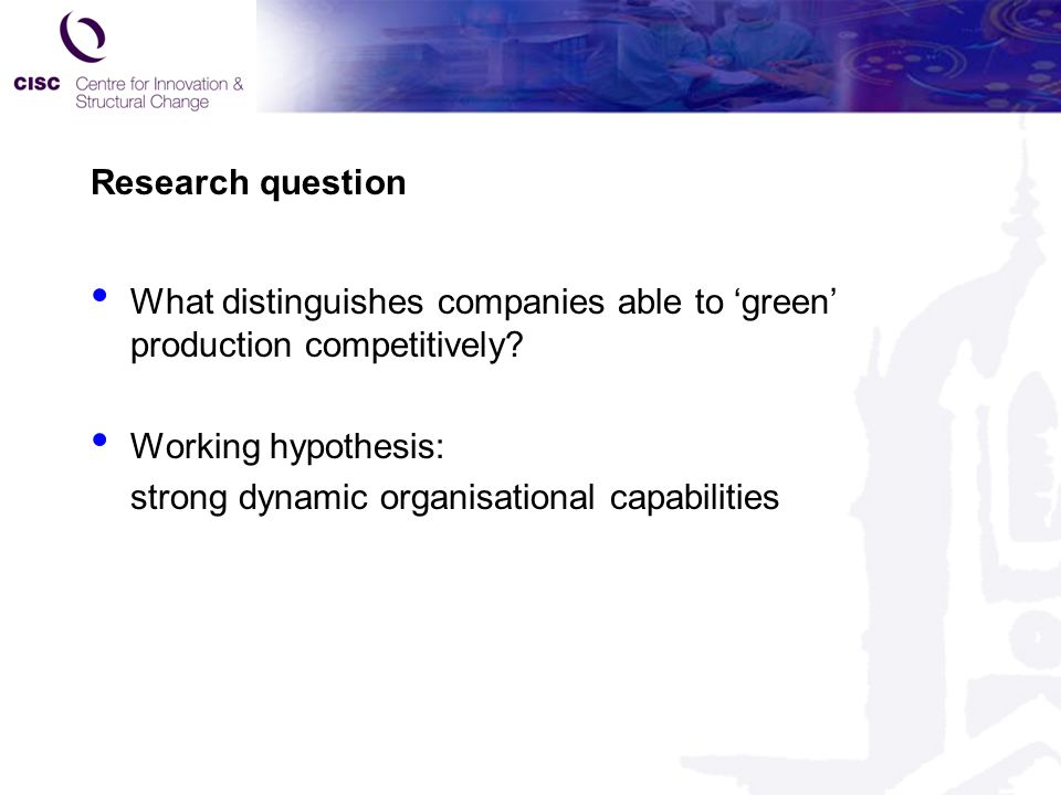 Research question What distinguishes companies able to 'green' production competitively? Working hypothesis: strong dynamic organisational capabilitie