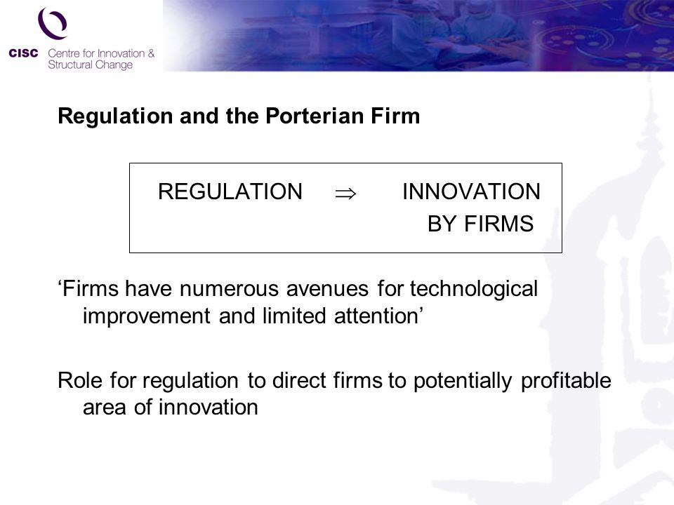 Regulation and the Porterian Firm REGULATION  INNOVATION BY FIRMS 'Firms have numerous avenues for technological improvement and limited attention' Role for regulation to direct firms to potentially profitable area of innovation