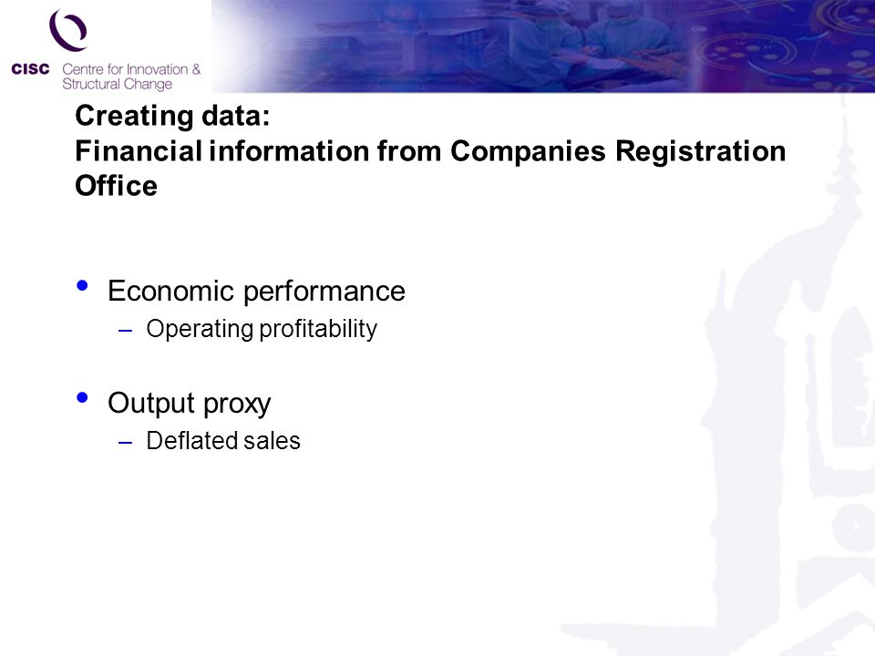 Creating data: Financial information from Companies Registration Office Economic performance –Operating profitability Output proxy –Deflated sales
