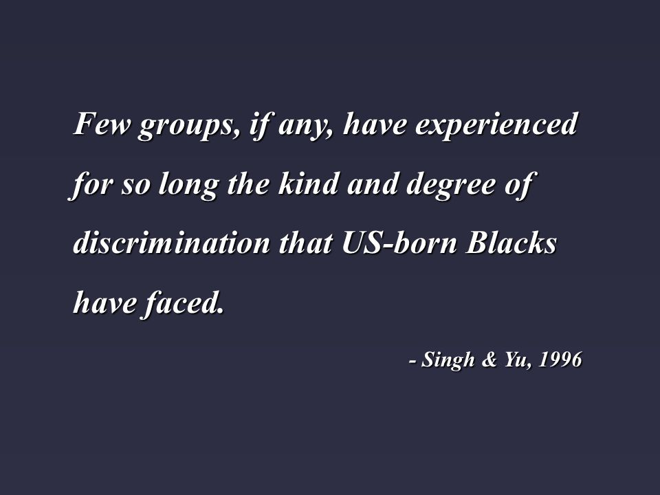 Few groups, if any, have experienced for so long the kind and degree of discrimination that US-born Blacks have faced. - Singh & Yu, 1996