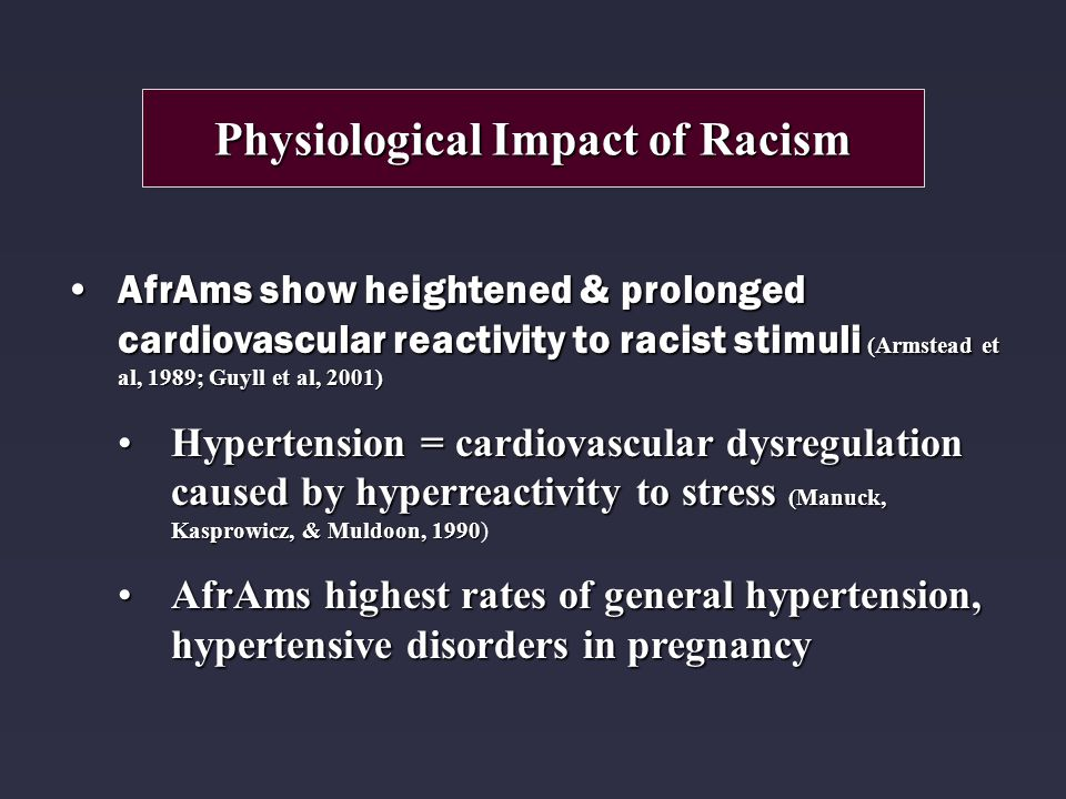 AfrAms show heightened & prolonged cardiovascular reactivity to racist stimuli (Armstead et al, 1989; Guyll et al, 2001)AfrAms show heightened & prolonged cardiovascular reactivity to racist stimuli (Armstead et al, 1989; Guyll et al, 2001) Hypertension = cardiovascular dysregulation caused by hyperreactivity to stress (Manuck, Kasprowicz, & Muldoon, 1990Hypertension = cardiovascular dysregulation caused by hyperreactivity to stress (Manuck, Kasprowicz, & Muldoon, 1990) AfrAms highest rates of general hypertension, hypertensive disorders in pregnancyAfrAms highest rates of general hypertension, hypertensive disorders in pregnancy Physiological Impact of Racism