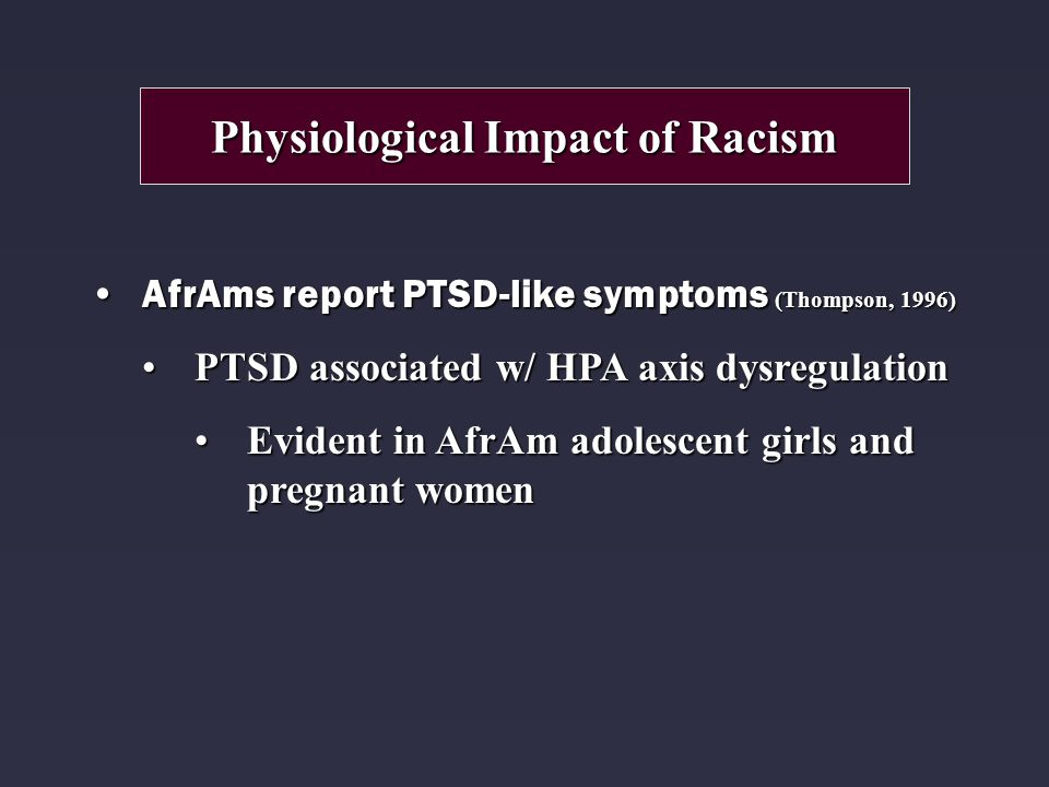 AfrAms report PTSD-like symptoms (Thompson, 1996)AfrAms report PTSD-like symptoms (Thompson, 1996) PTSD associated w/ HPA axis dysregulationPTSD associated w/ HPA axis dysregulation Evident in AfrAm adolescent girls and pregnant womenEvident in AfrAm adolescent girls and pregnant women Physiological Impact of Racism