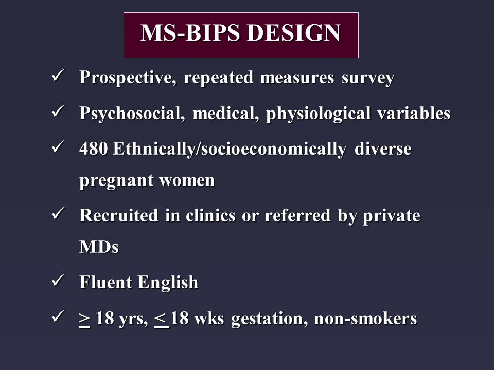 Prospective, repeated measures survey Prospective, repeated measures survey Psychosocial, medical, physiological variables Psychosocial, medical, physiological variables 480 Ethnically/socioeconomically diverse pregnant women 480 Ethnically/socioeconomically diverse pregnant women Recruited in clinics or referred by private MDs Recruited in clinics or referred by private MDs Fluent English Fluent English > 18 yrs, 18 yrs, < 18 wks gestation, non-smokers MS-BIPS DESIGN