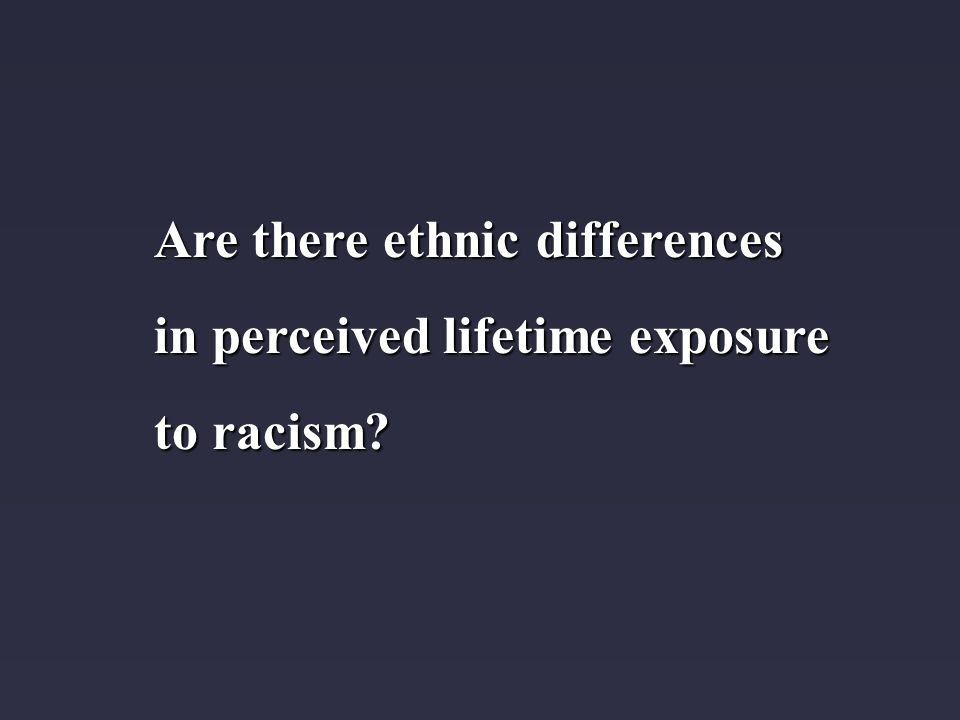 Are there ethnic differences in perceived lifetime exposure to racism