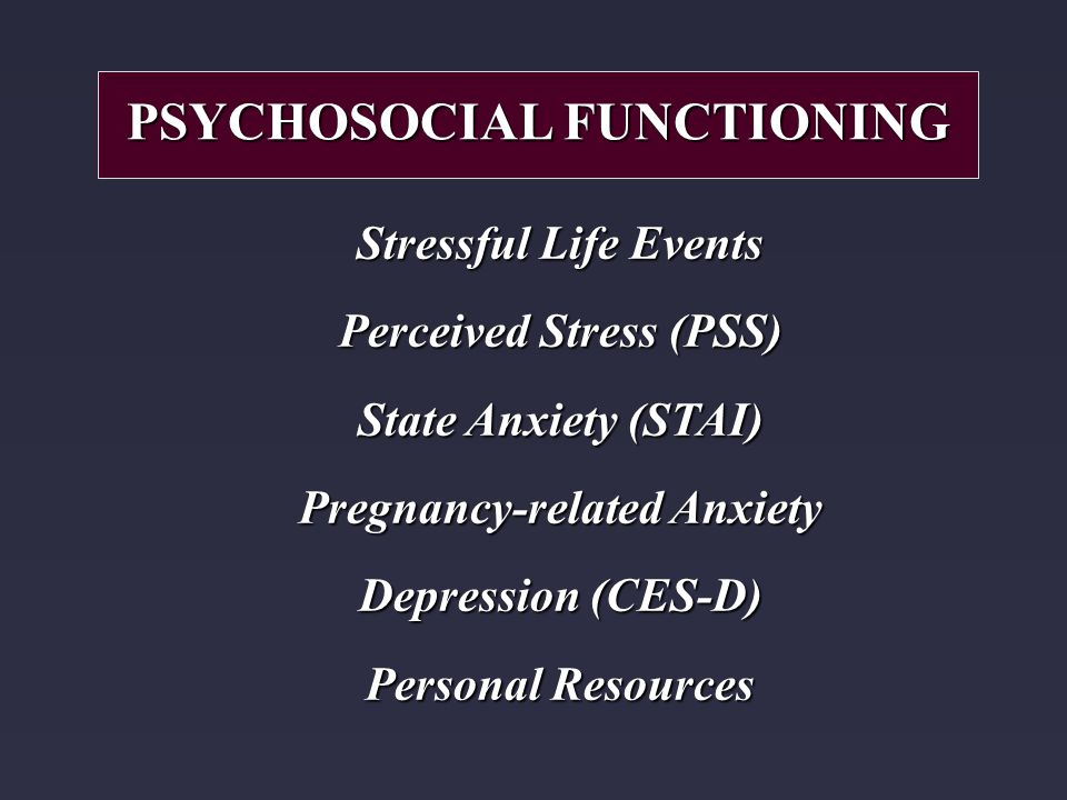 Stressful Life Events Perceived Stress (PSS) State Anxiety (STAI) Pregnancy-related Anxiety Depression (CES-D) Personal Resources PSYCHOSOCIAL FUNCTIONING