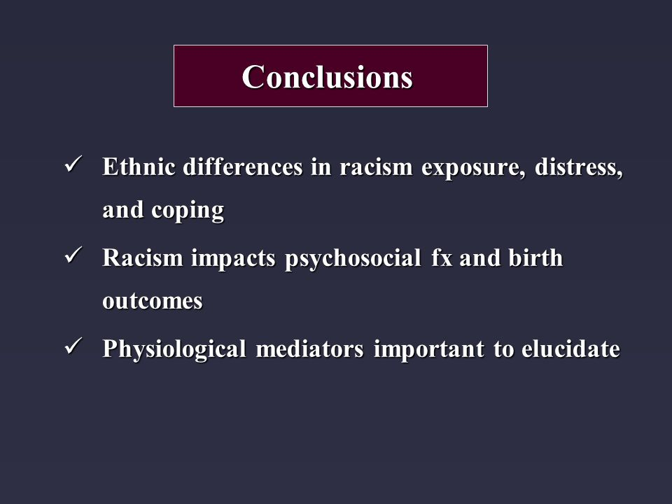 Ethnic differences in racism exposure, distress, and coping Ethnic differences in racism exposure, distress, and coping Racism impacts psychosocial fx and birth outcomes Racism impacts psychosocial fx and birth outcomes Physiological mediators important to elucidate Physiological mediators important to elucidate Conclusions