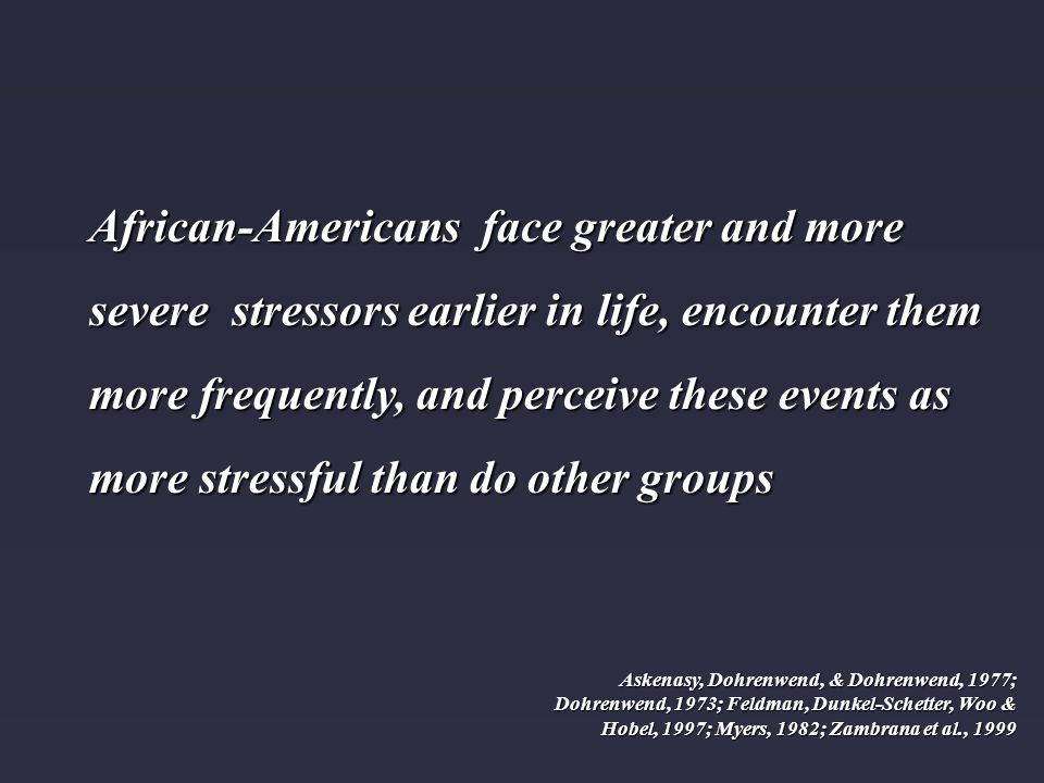 African-Americans face greater and more severe stressors earlier in life, encounter them more frequently, and perceive these events as more stressful