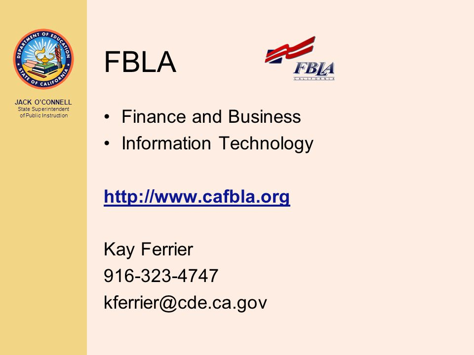 JACK O'CONNELL State Superintendent of Public Instruction FBLA Finance and Business Information Technology http://www.cafbla.org Kay Ferrier 916-323-4