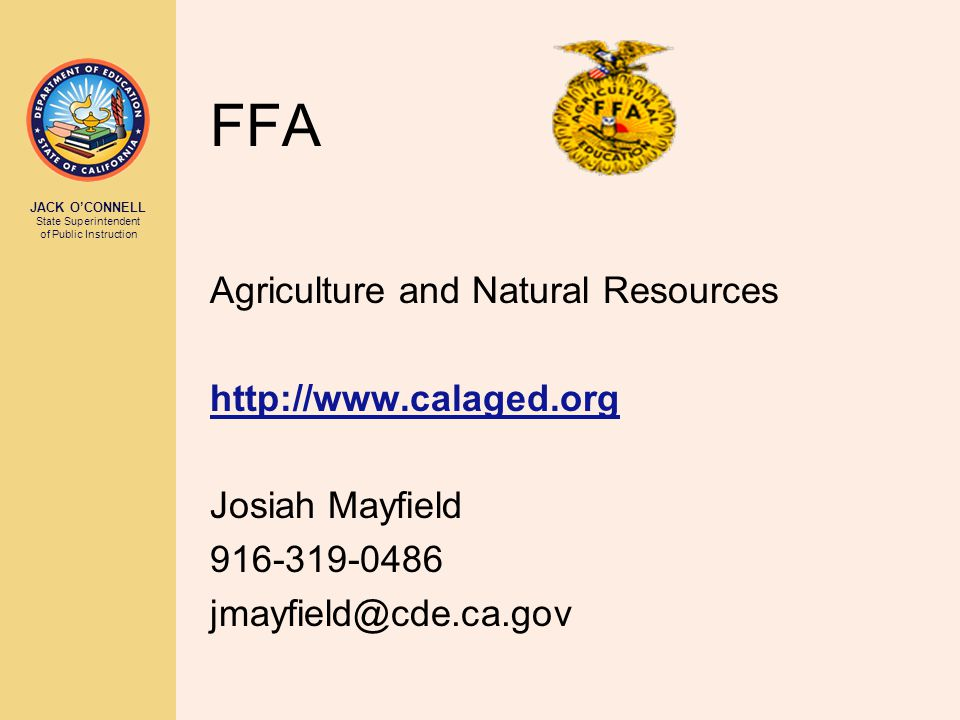 JACK O'CONNELL State Superintendent of Public Instruction FFA Agriculture and Natural Resources http://www.calaged.org Josiah Mayfield 916-319-0486 jm