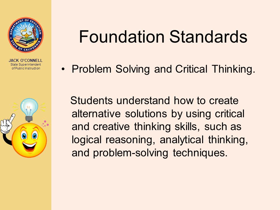 JACK O'CONNELL State Superintendent of Public Instruction Foundation Standards Problem Solving and Critical Thinking. Students understand how to creat