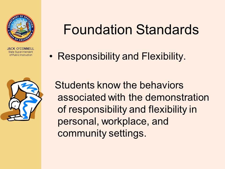 JACK O'CONNELL State Superintendent of Public Instruction Foundation Standards Responsibility and Flexibility. Students know the behaviors associated