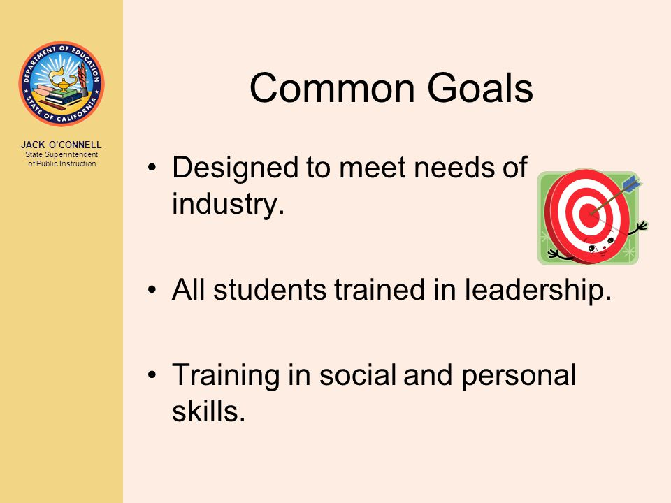 JACK O'CONNELL State Superintendent of Public Instruction Common Goals Designed to meet needs of industry. All students trained in leadership. Trainin