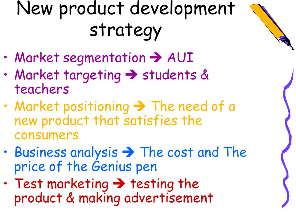 New product development strategy Market segmentation  AUI Market targeting  students & teachers Market positioning  The need of a new product that satisfies the consumers Business analysis  The cost and The price of the Genius pen Test marketing  testing the product & making advertisement