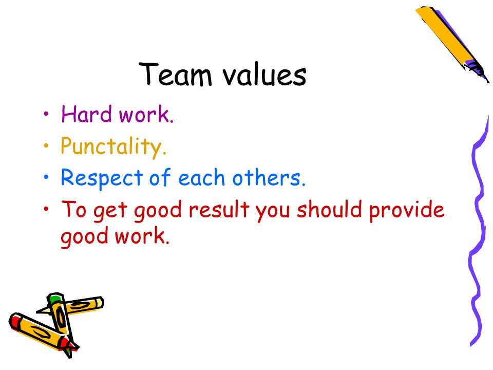 Team values Hard work. Punctality. Respect of each others.