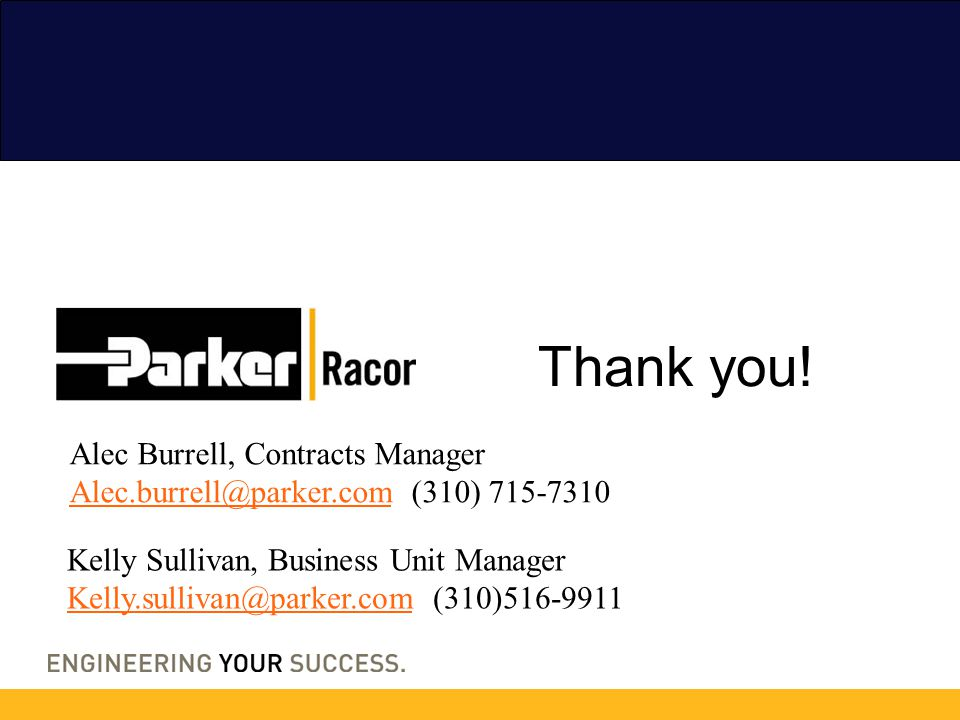 Thank you! Kelly Sullivan, Business Unit Manager Kelly.sullivan@parker.comKelly.sullivan@parker.com (310)516-9911 Alec Burrell, Contracts Manager Alec