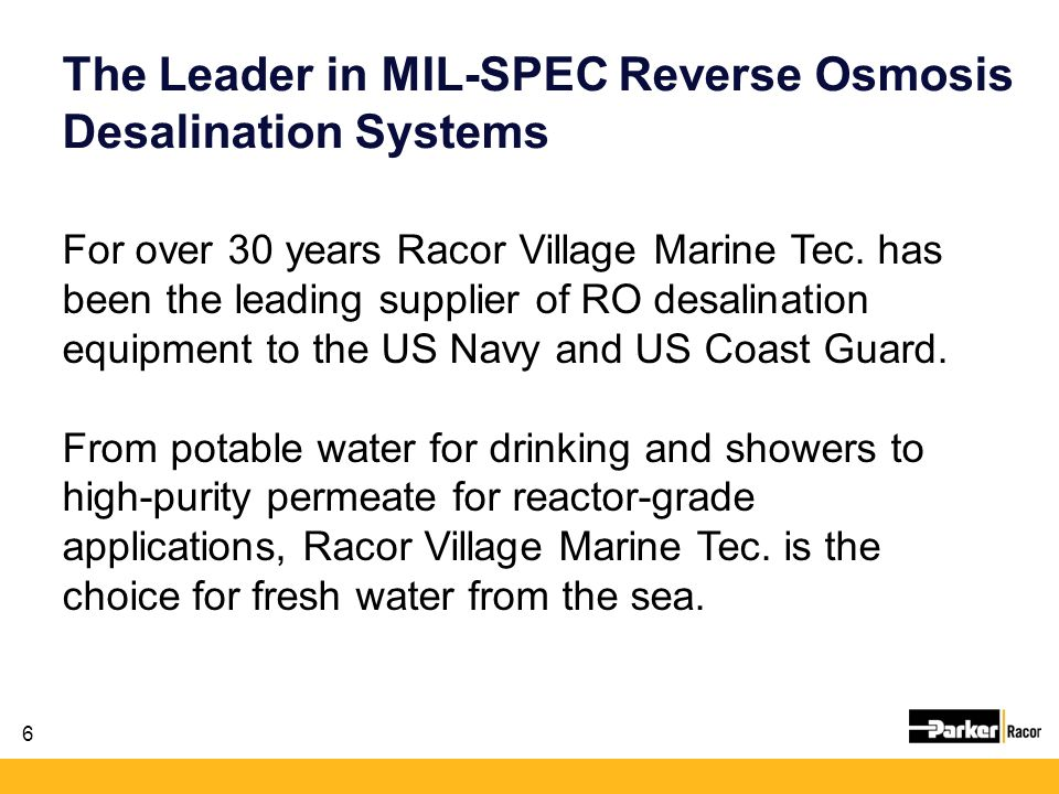 6 For over 30 years Racor Village Marine Tec. has been the leading supplier of RO desalination equipment to the US Navy and US Coast Guard. From potab
