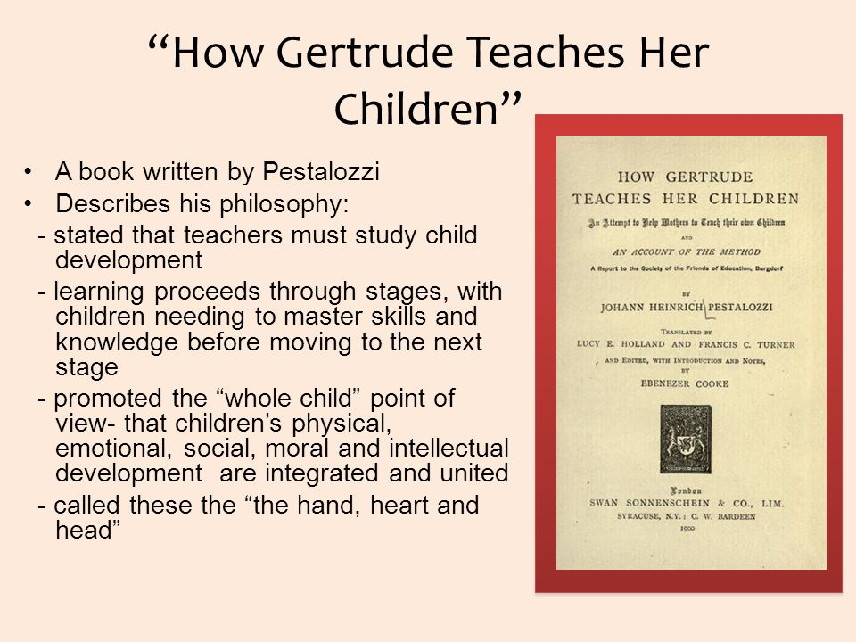 How Gertrude Teaches Her Children A book written by Pestalozzi Describes his philosophy: - stated that teachers must study child development - learning proceeds through stages, with children needing to master skills and knowledge before moving to the next stage - promoted the whole child point of view- that children's physical, emotional, social, moral and intellectual development are integrated and united - called these the the hand, heart and head