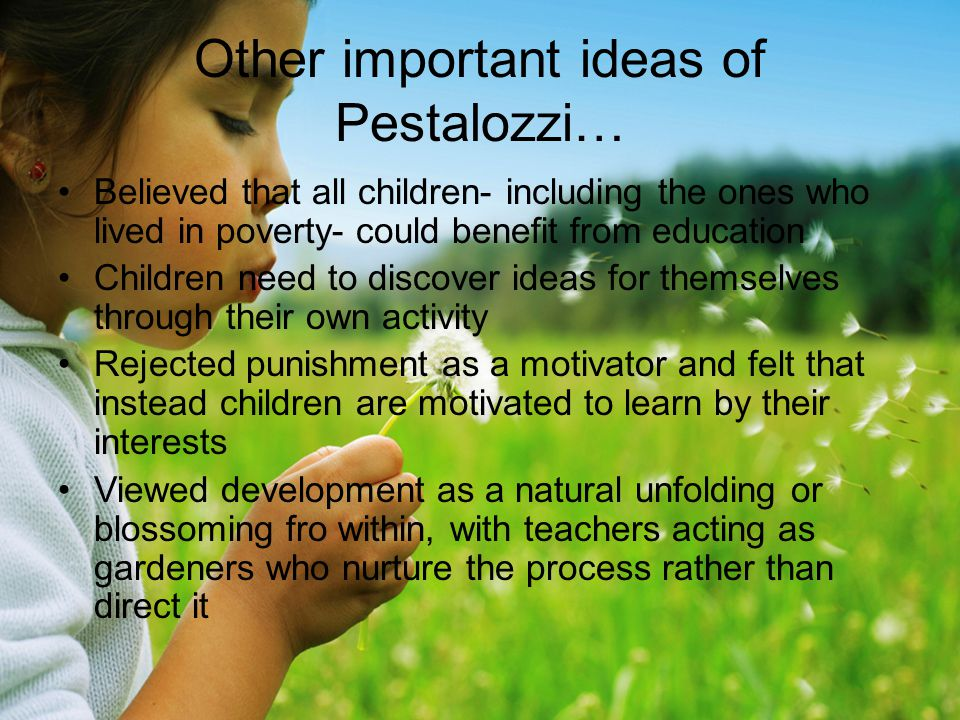 Other important ideas of Pestalozzi… Believed that all children- including the ones who lived in poverty- could benefit from education Children need to discover ideas for themselves through their own activity Rejected punishment as a motivator and felt that instead children are motivated to learn by their interests Viewed development as a natural unfolding or blossoming fro within, with teachers acting as gardeners who nurture the process rather than direct it